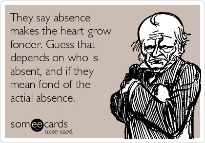 They say absence makes the heart grow fonder. Guess that depends on who is absent, and if they mean fond of the actial absence.