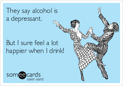 They say alcohol is a depressant.   But I sure feel a lot happier when I drink!
