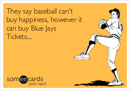 They say baseball can't buy happiness, however it can buy Blue Jays Tickets....