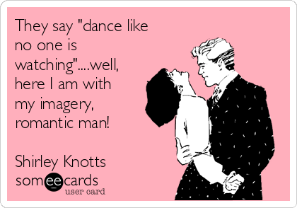 "They say ""dance like no one is watching""....well, here I am with my imagery, romantic man!  Shirley Knotts"