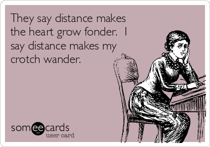 They say distance makes the heart grow fonder.  I say distance makes my crotch wander.