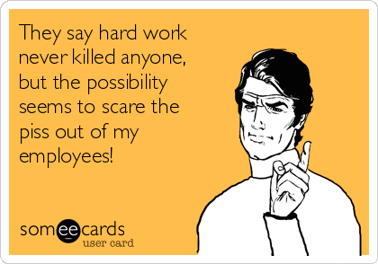 They say hard work never killed anyone, but the possibility seems to scare the piss out of my employees!