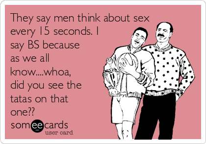 They say men think about sex every 15 seconds. I say BS because as we all know....whoa, did you see the tatas on that one??