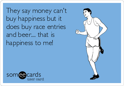 They say money can't buy happiness but it does buy race entries and beer.... that is happiness to me!