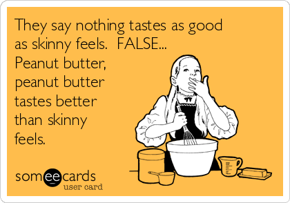 They say nothing tastes as good as skinny feels.  FALSE... Peanut butter, peanut butter tastes better than skinny feels.