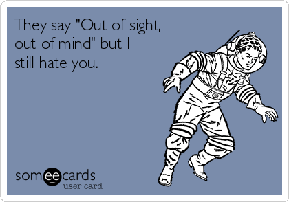 """They say """"Out of sight, out of mind"""" but I still hate you."""