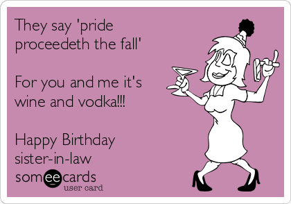 They say 'pride proceedeth the fall'  For you and me it's wine and vodka!!!  Happy Birthday sister-in-law