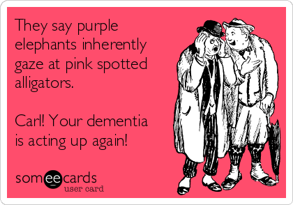 They say purple elephants inherently gaze at pink spotted alligators.  Carl! Your dementia is acting up again!