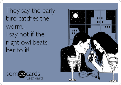 They say the early bird catches the worm... I say not if the night owl beats her to it!