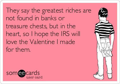They say the greatest riches are not found in banks or treasure chests, but in the heart, so I hope the IRS will love the Valentine I made for them.