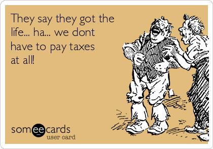 They say they got the life... ha... we dont have to pay taxes at all!
