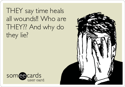 THEY say time heals all wounds!! Who are THEY?? And why do they lie?