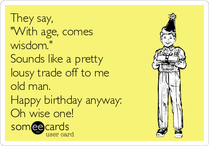 """They say, """"With age, comes wisdom.""""   Sounds like a pretty lousy trade off to me  old man.  Happy birthday anyway: Oh wise one!"""