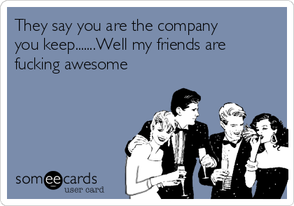 They say you are the company you keep.......Well my friends are fucking awesome