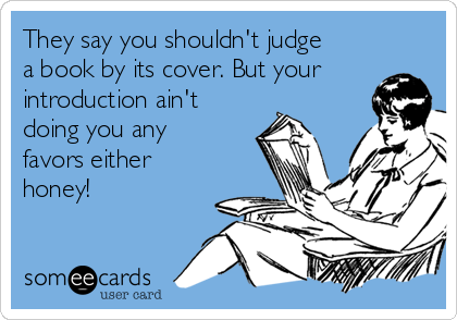 They say you shouldn't judge a book by its cover. But your introduction ain't doing you any favors either honey!