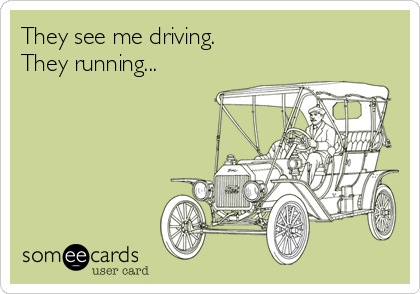 They see me driving. They running...