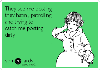 They see me posting, they hatin', patrolling and trying to catch me posting dirty