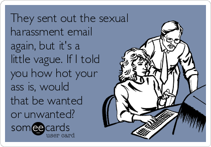 They sent out the sexual harassment email again, but it's a little vague. If I told you how hot your ass is, would that be wanted or unwanted?