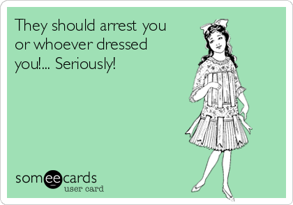 They should arrest you or whoever dressed you!... Seriously!