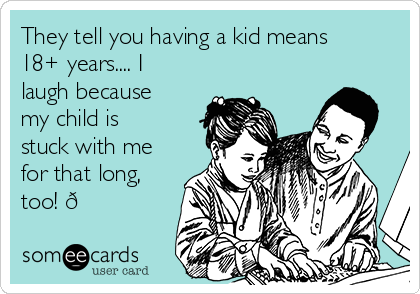 They tell you having a kid means 18+ years.... I laugh because my child is stuck with me for that long, too!