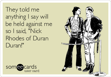 """They told me anything I say will be held against me so I said, """"Nick Rhodes of Duran Duran!"""""""