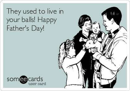 They used to live in your balls! Happy Father's Day!