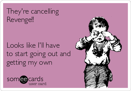 They're cancelling Revenge!!   Looks like I'll have to start going out and getting my own