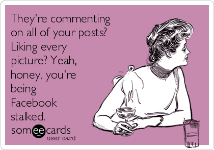 They're commenting on all of your posts? Liking every picture? Yeah, honey, you're being Facebook stalked.
