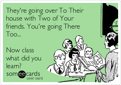 They're going over To Their house with Two of Your friends. You're going There Too...  Now class what did you learn?