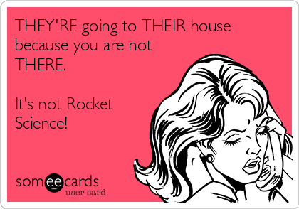 THEY'RE going to THEIR house because you are not THERE.  It's not Rocket Science!