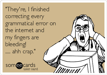 """""""They're, I finished correcting every grammatical error on the internet and my fingers are bleeding!   ..... ahh crap."""""""
