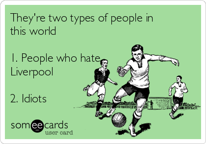 They're two types of people in this world  1. People who hate    Liverpool  2. Idiots