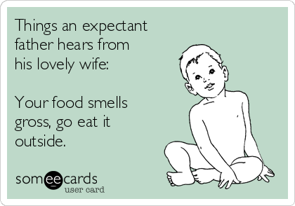 Things an expectant  father hears from  his lovely wife:  Your food smells gross, go eat it outside.