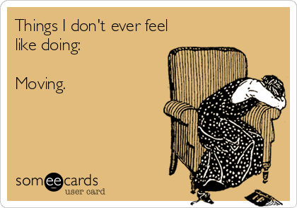Things I don't ever feel like doing:  Moving.