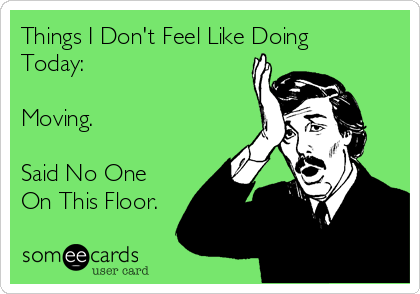 Things I Don't Feel Like Doing Today:  Moving.  Said No One On This Floor.