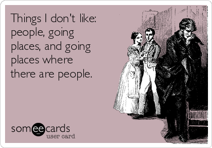 Things I don't like: people, going places, and going places where there are people.