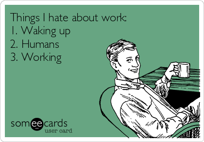 Things I hate about work: 1. Waking up 2. Humans 3. Working