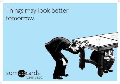 Things may look better tomorrow.