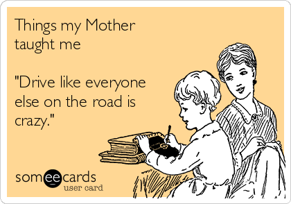 """Things my Mother taught me  """"Drive like everyone else on the road is crazy."""""""