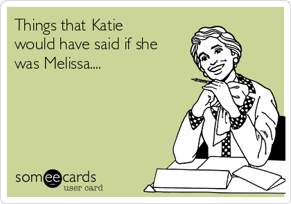 Things that Katie would have said if she was Melissa....