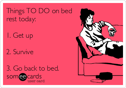Things TO DO on bed rest today:  1. Get up  2. Survive  3. Go back to bed.