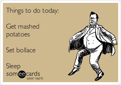 Things to do today:  Get mashed potatoes  Set bollace  Sleep