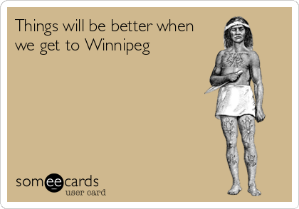 Things will be better when we get to Winnipeg
