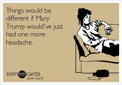 Things would be different if Mary Trump would've just had one more headache.