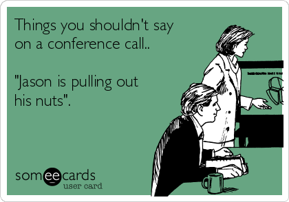 """Things you shouldn't say on a conference call..   """"Jason is pulling out his nuts""""."""