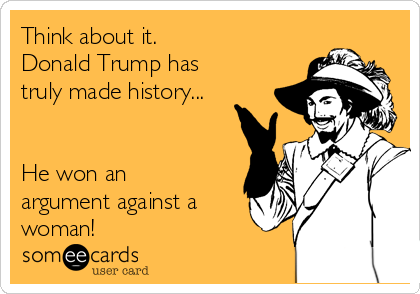 Think about it. Donald Trump has truly made history...   He won an argument against a woman!