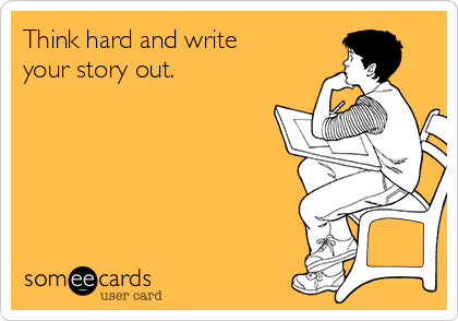 Think hard and write your story out.