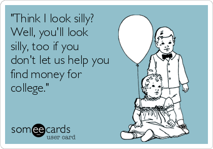 """Think I look silly? Well, you'll look silly, too if you don't let us help you find money for college."""