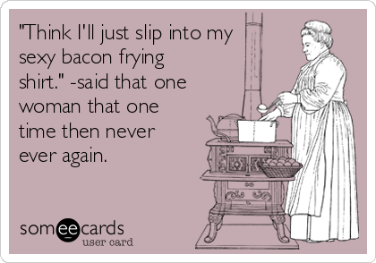 """""""Think I'll just slip into my sexy bacon frying shirt."""" -said that one woman that one time then never ever again."""