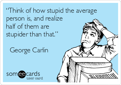"""""""Think of how stupid the average person is, and realize half of them are stupider than that.""""  ― George Carlin"""